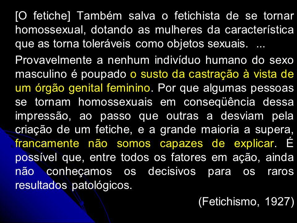 [O fetiche] Também salva o fetichista de se tornar homossexual, dotando as mulheres da característica que as torna toleráveis como objetos sexuais.